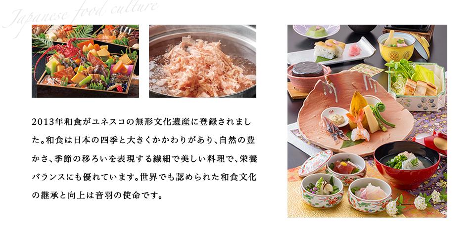 和食は日本の四季と大きくかかわりがあり、自然の豊かさ、季節の移ろいを表現する繊細で美しい料理で、栄養バランスにも優れています。世界でも認められた和食文化の継承と向上は音羽の使命です。